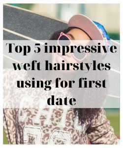 top-5-impressive-weft-hairstyles-using-for-first-date